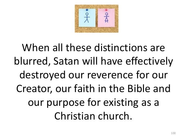 When all these distinctions are blurred, Satan will have effectively destroyed our reverence for our Creator, our faith in...