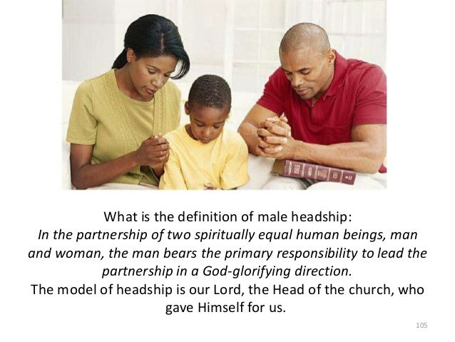 What is the definition of male headship: In the partnership of two spiritually equal human beings, man and woman, the man ...