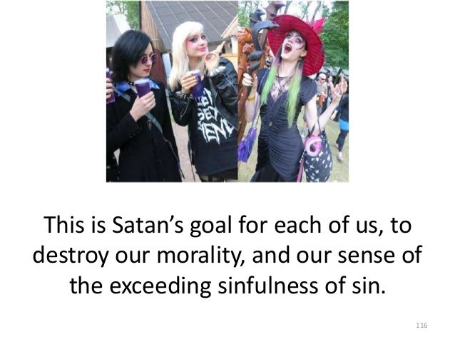 This is Satan's goal for each of us, to destroy our morality, and our sense of the exceeding sinfulness of sin. 116
