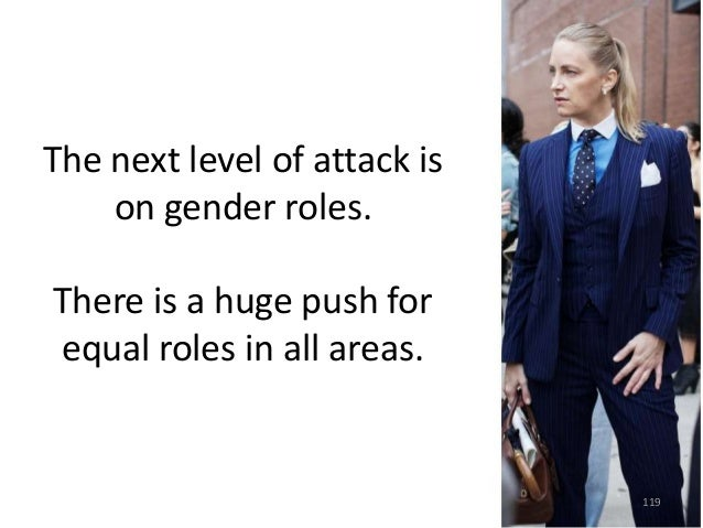 The next level of attack is on gender roles.  There is a huge push for equal roles in all areas.  119