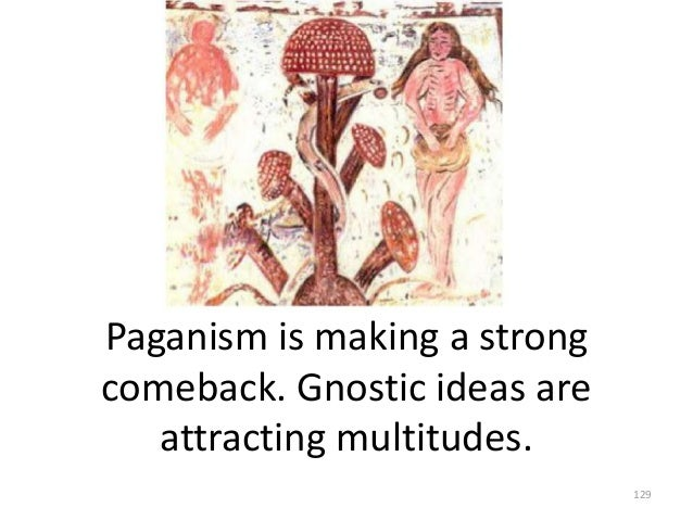 Paganism is making a strong comeback. Gnostic ideas are attracting multitudes. 129