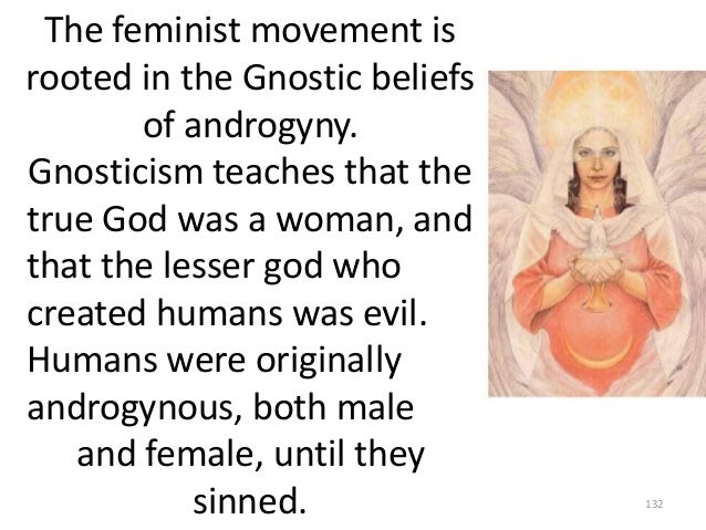 The feminist movement is rooted in the Gnostic beliefs of androgyny. Gnosticism teaches that the true God was a woman, and...