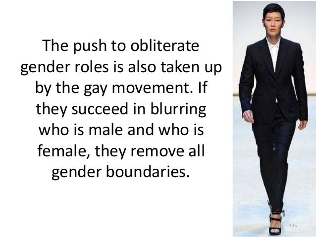 The push to obliterate gender roles is also taken up by the gay movement. If they succeed in blurring who is male and who ...