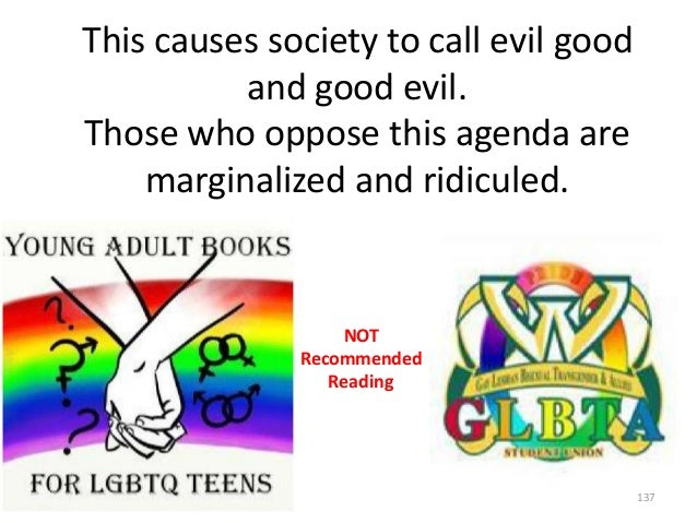 This causes society to call evil good and good evil. Those who oppose this agenda are marginalized and ridiculed.  NOT Rec...
