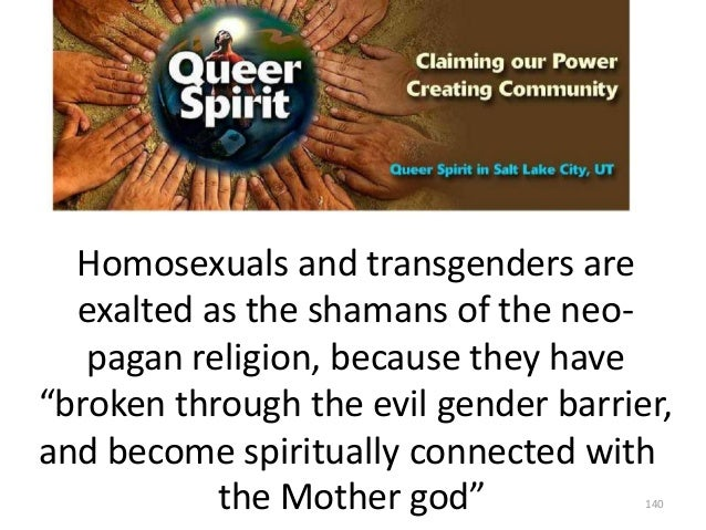 """Homosexuals and transgenders are exalted as the shamans of the neopagan religion, because they have """"broken through the ev..."""