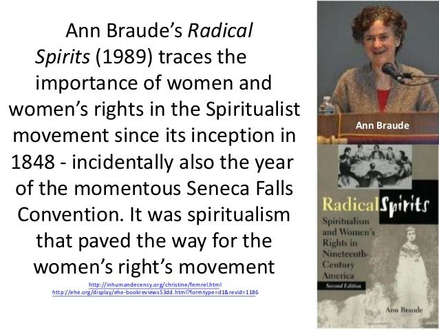 Ann Braude's Radical Spirits (1989) traces the importance of women and women's rights in the Spiritualist movement since i...