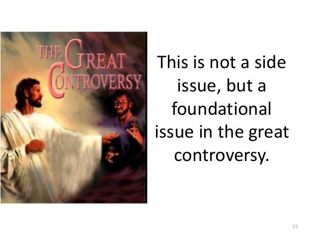 This is not a side issue, but a foundational issue in the great controversy.  15