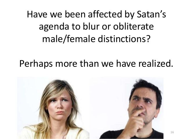 Have we been affected by Satan's agenda to blur or obliterate male/female distinctions?  Perhaps more than we have realize...