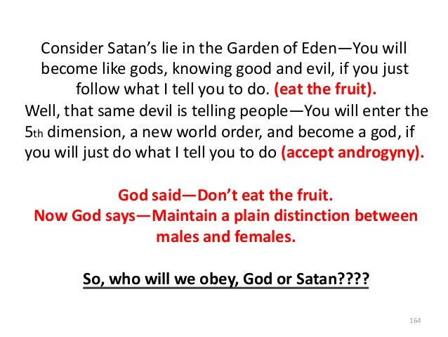 Consider Satan's lie in the Garden of Eden—You will become like gods, knowing good and evil, if you just follow what I tel...