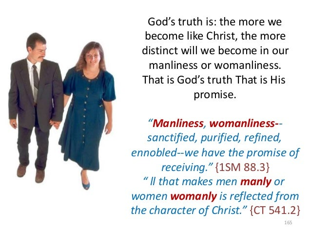 God's truth is: the more we become like Christ, the more distinct will we become in our manliness or womanliness. That is ...