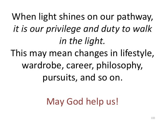 When light shines on our pathway, it is our privilege and duty to walk in the light. This may mean changes in lifestyle, w...
