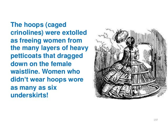 The hoops (caged crinolines) were extolled as freeing women from the many layers of heavy petticoats that dragged down on ...
