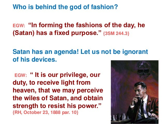 """Who is behind the god of fashion? """"In forming the fashions of the day, he (Satan) has a fixed purpose."""" {3SM 244.3} EGW:  ..."""