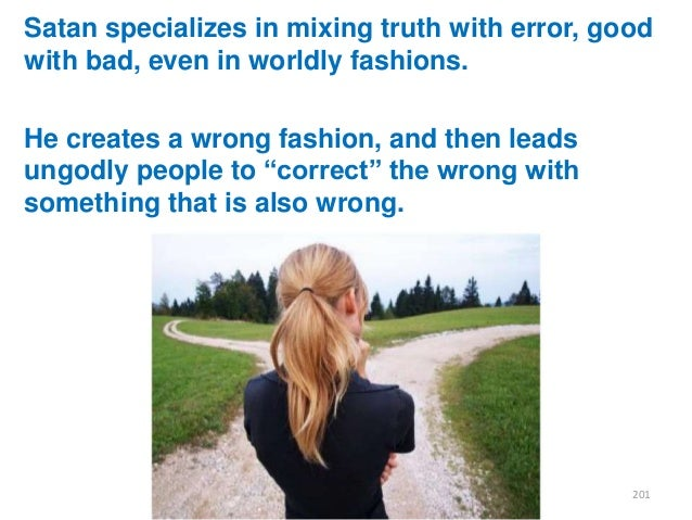 Satan specializes in mixing truth with error, good with bad, even in worldly fashions.  He creates a wrong fashion, and th...