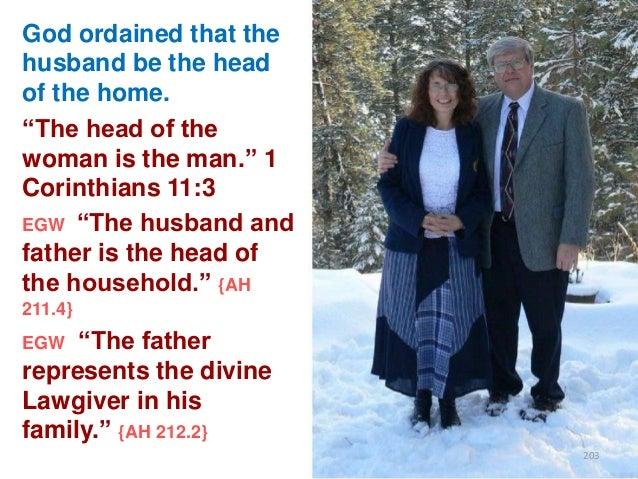 """God ordained that the husband be the head of the home. """"The head of the woman is the man."""" 1 Corinthians 11:3 EGW """"The hus..."""