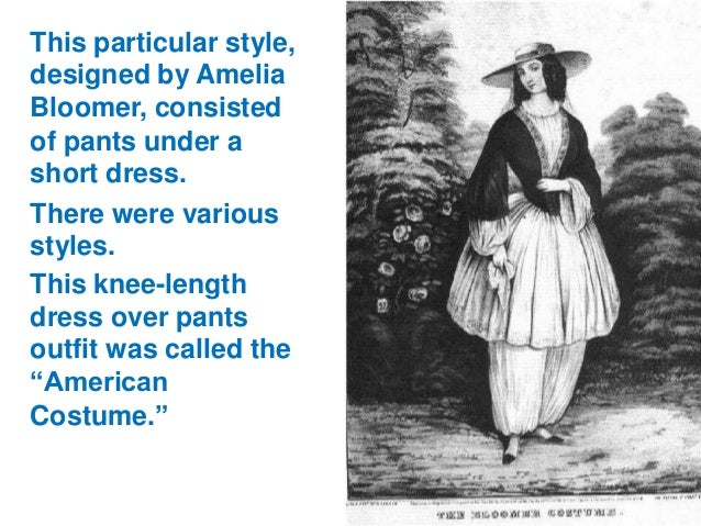 This particular style, designed by Amelia Bloomer, consisted of pants under a short dress. There were various styles. This...