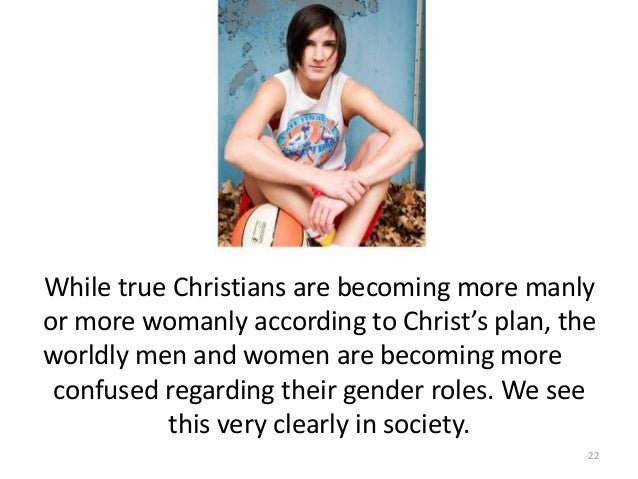 While true Christians are becoming more manly or more womanly according to Christ's plan, the worldly men and women are be...