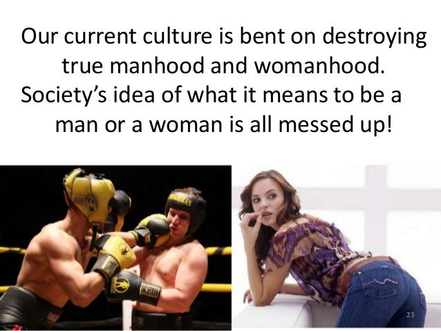 Our current culture is bent on destroying true manhood and womanhood. Society's idea of what it means to be a man or a wom...