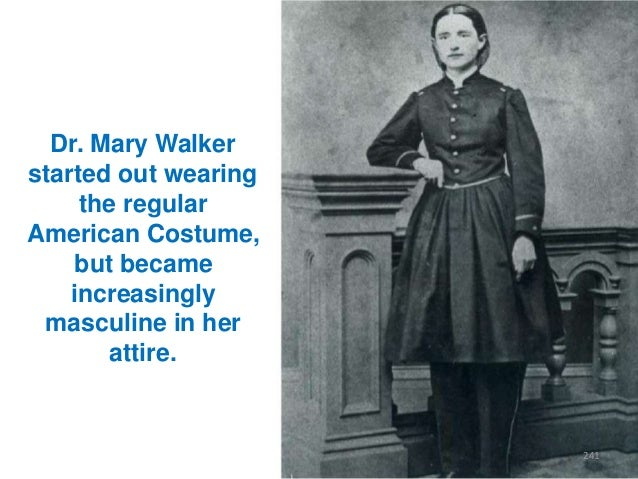 Dr. Mary Walker started out wearing the regular American Costume, but became increasingly masculine in her attire.  241