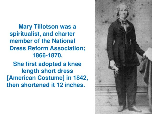 Mary Tillotson was a spiritualist, and charter member of the National Dress Reform Association; 1866-1870. She first adopt...