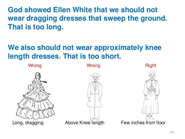 God showed Ellen White that we should not wear dragging dresses that sweep the ground. That is too long.  We also should n...