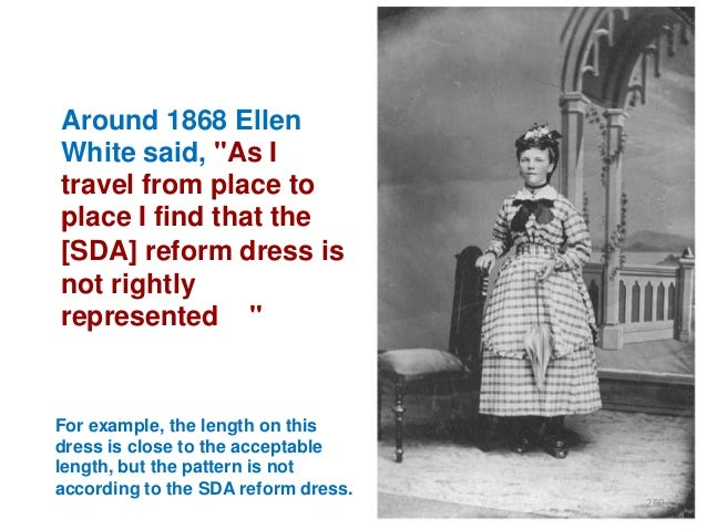 """Around 1868 Ellen White said, """"As I travel from place to place I find that the [SDA] reform dress is not rightly represent..."""
