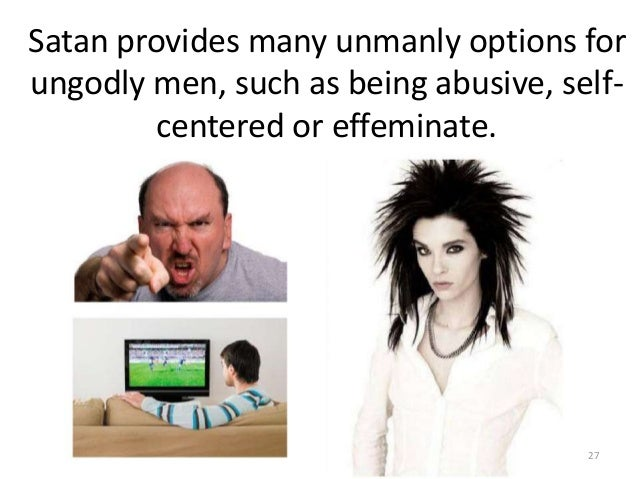 Satan provides many unmanly options for ungodly men, such as being abusive, selfcentered or effeminate.  27