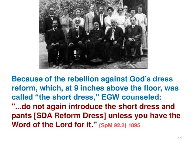 """Because of the rebellion against God""""s dress reform, which, at 9 inches above the floor, was called """"the short dress,"""" EGW..."""