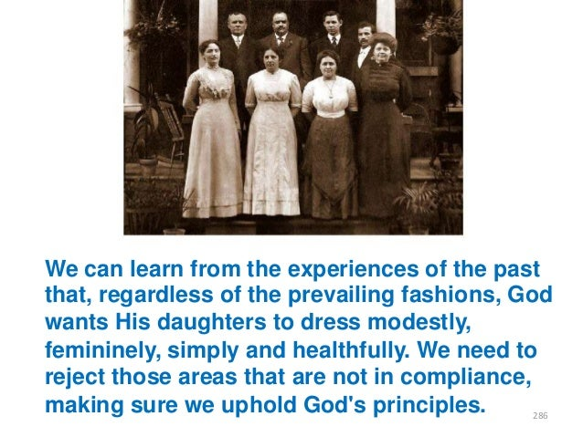 We can learn from the experiences of the past that, regardless of the prevailing fashions, God wants His daughters to dres...
