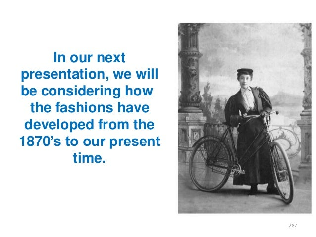 """In our next presentation, we will be considering how the fashions have developed from the 1870""""s to our present time.  287"""