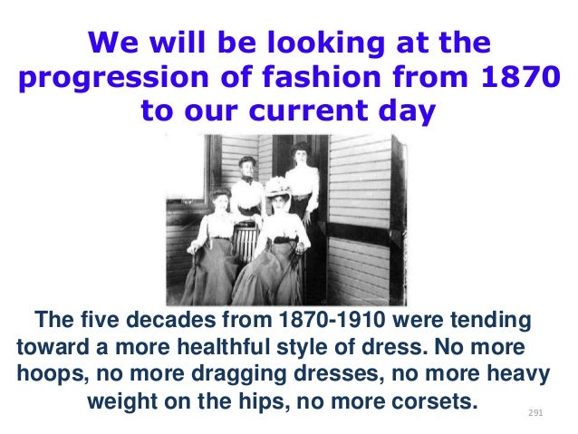 We will be looking at the progression of fashion from 1870 to our current day  The five decades from 1870-1910 were tendin...