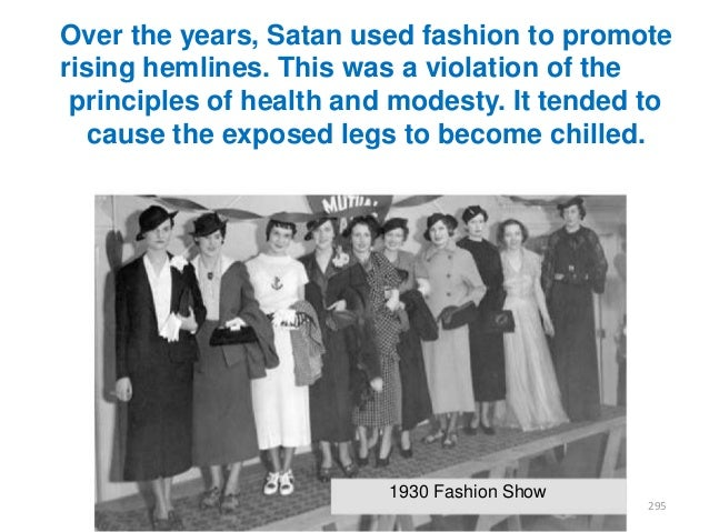 Over the years, Satan used fashion to promote rising hemlines. This was a violation of the principles of health and modest...