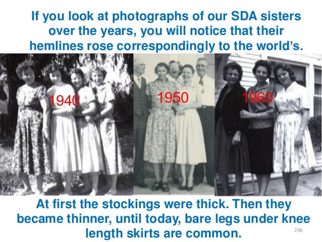If you look at photographs of our SDA sisters over the years, you will notice that their hemlines rose correspondingly to ...