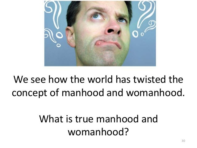 We see how the world has twisted the concept of manhood and womanhood. What is true manhood and womanhood? 30