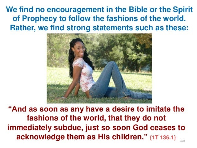 We find no encouragement in the Bible or the Spirit of Prophecy to follow the fashions of the world. Rather, we find stron...