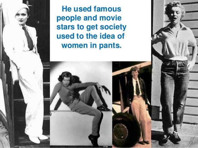 He used famous people and movie stars to get society used to the idea of women in pants.