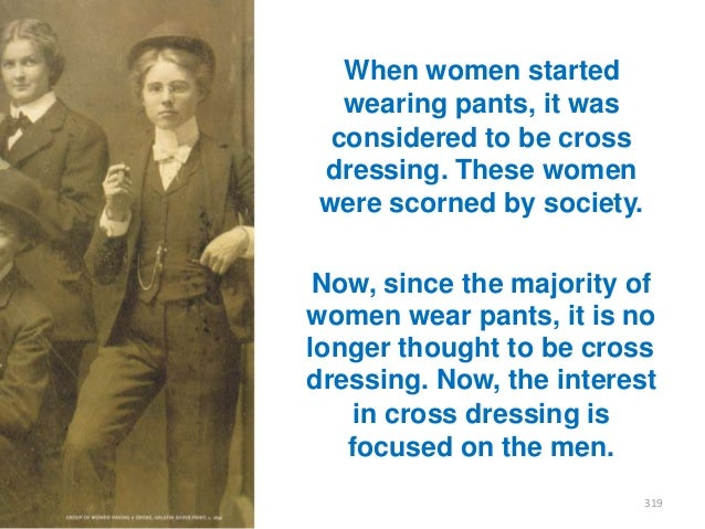 When women started wearing pants, it was considered to be cross dressing. These women were scorned by society. Now, since ...