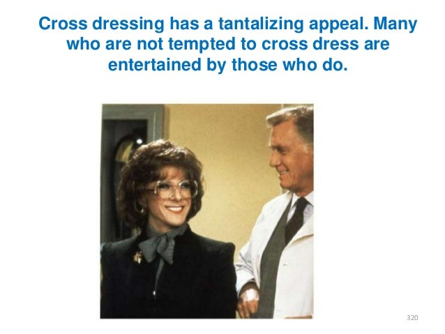 Cross dressing has a tantalizing appeal. Many who are not tempted to cross dress are entertained by those who do.  320