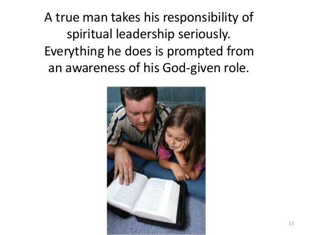 A true man takes his responsibility of spiritual leadership seriously. Everything he does is prompted from an awareness of...