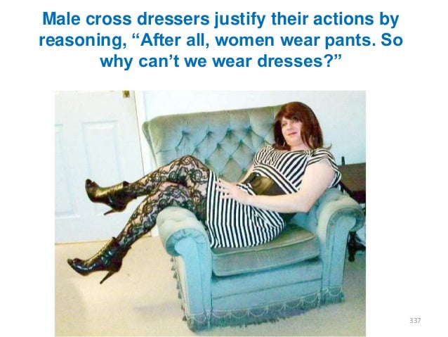 """Male cross dressers justify their actions by reasoning, """"After all, women wear pants. So why can""""t we wear dresses?""""  337"""