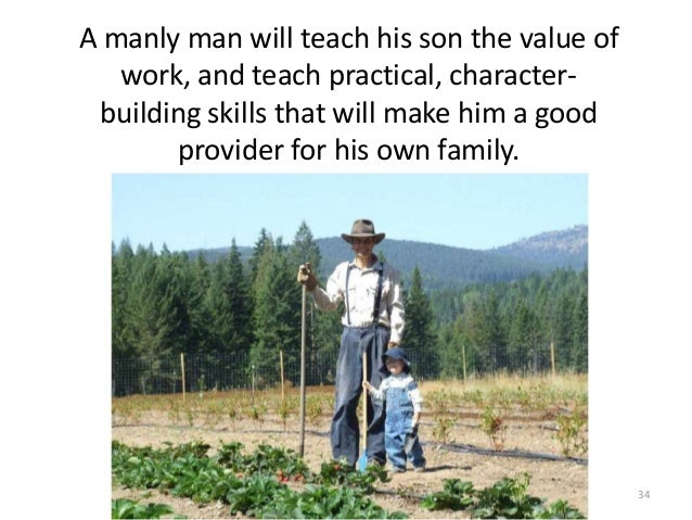 A manly man will teach his son the value of work, and teach practical, characterbuilding skills that will make him a good ...