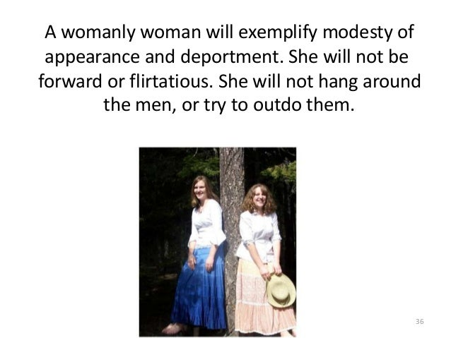 A womanly woman will exemplify modesty of appearance and deportment. She will not be forward or flirtatious. She will not ...