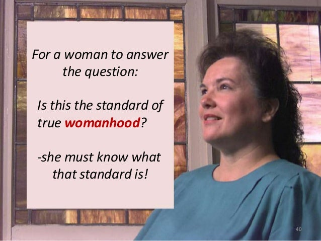 For a woman to answer the question:  Is this the standard of true womanhood? -she must know what that standard is!  40