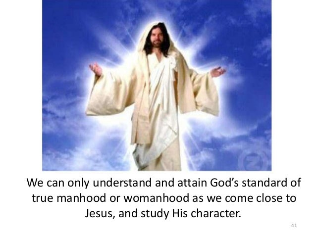 We can only understand and attain God's standard of true manhood or womanhood as we come close to Jesus, and study His cha...