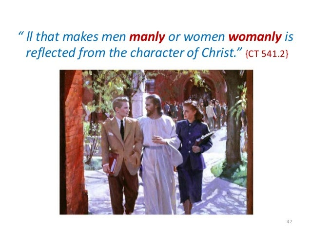 """"""" ll that makes men manly or women womanly is reflected from the character of Christ."""" {CT 541.2}  42"""