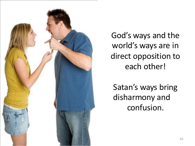 God's ways and the world's ways are in direct opposition to each other! Satan's ways bring disharmony and confusion.  46