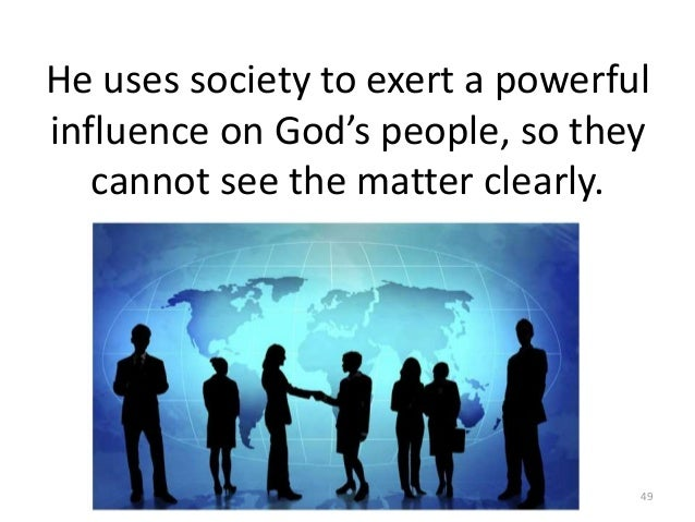 He uses society to exert a powerful influence on God's people, so they cannot see the matter clearly.  49