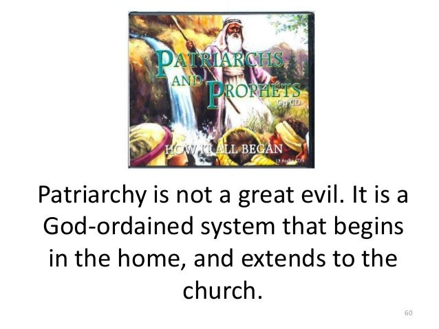 Patriarchy is not a great evil. It is a God-ordained system that begins in the home, and extends to the church. 60