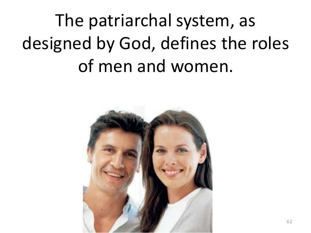 The patriarchal system, as designed by God, defines the roles of men and women.  62