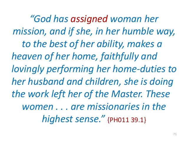 """""""God has assigned woman her mission, and if she, in her humble way, to the best of her ability, makes a heaven of her home..."""